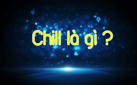 Chill là gì? Chill phết là gì? Nghĩa của từ chill!